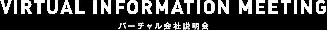 VIRTUAL INFORMATION MEETINGバーチャル会社説明会